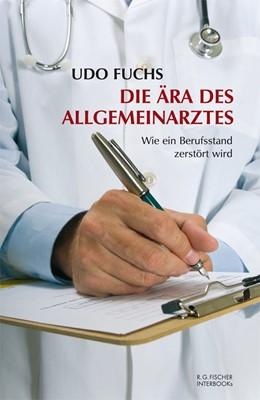 Abbildung von Fuchs | Die Ära des Allgemeinarztes | 2011 | Wie ein Berufsstand zerstört w...