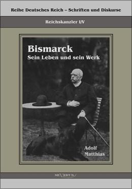 Abbildung von Matthias / Bedey   Reichskanzler Otto von Bismarck – Sein Leben und sein Werk   2012   Reihe Deutsches Reich – Schrif...