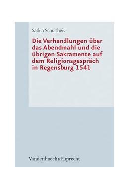 Abbildung von Schultheis | Die Verhandlungen über das Abendmahl und die übrigen Sakramente auf dem Religionsgespräch in Regensburg 1541 | Aufl. | 2012
