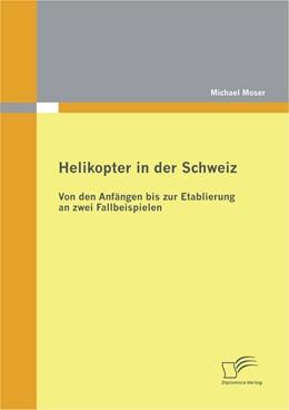 Abbildung von Moser | Helikopter in der Schweiz: Von den Anfängen bis zur Etablierung an zwei Fallbeispielen | 2012