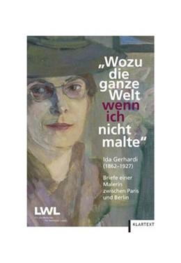Abbildung von Wozu die ganze Welt, wenn ich nicht malte | 2012 | Ida Gerhardi (1862-1927). Brie...