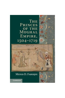 Abbildung von Faruqui   The Princes of the Mughal Empire, 1504–1719   2012