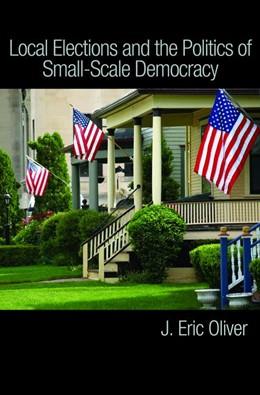 Abbildung von Oliver / Ha / Callen | Local Elections and the Politics of Small-Scale Democracy | 2012