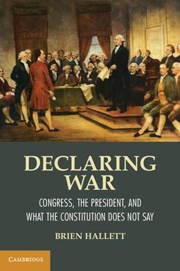 Abbildung von Hallett | Declaring War | 2012 | Congress, the President, and W...