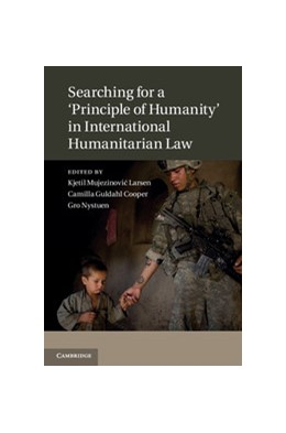 Abbildung von Larsen / Guldahl Cooper / Nystuen | Searching for a 'Principle of Humanity' in International Humanitarian Law | 2012