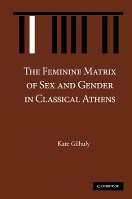 Abbildung von Gilhuly | The Feminine Matrix of Sex and Gender in Classical Athens | 2012
