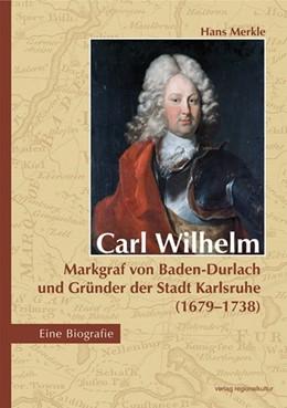 Abbildung von Merkle | Carl Wilhelm - Markgraf von Baden-Durlach und Gründer der Stadt Karlsruhe (1679-1738) | 2015 | Eine Biografie