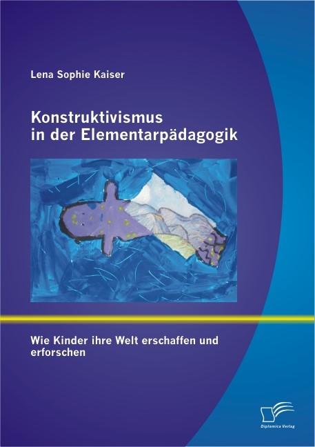 Konstruktivismus in der Elementarpädagogik: Wie Kinder ihre Welt erschaffen und erforschen   Kaiser, 2012   Buch (Cover)