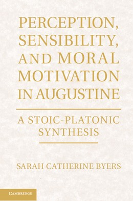 Abbildung von Byers   Perception, Sensibility, and Moral Motivation in Augustine   2012   A Stoic-Platonic Synthesis