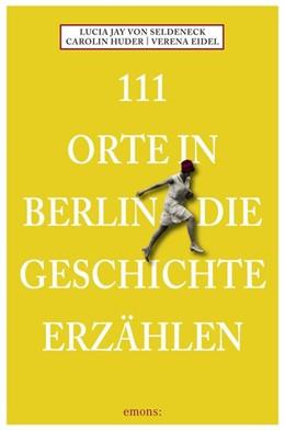 Abbildung von Seldeneck / Huder | 111 Orte in Berlin die Geschichte erzählen | 1. Auflage | 2015 | beck-shop.de