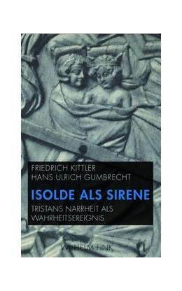 Abbildung von / Ulrich Gumbrecht   Isolde als Sirene   1. Aufl. 2012   2012   Tristans Narrheit als Wahrheit...