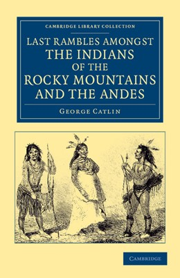 Abbildung von Catlin | Last Rambles amongst the Indians of the Rocky Mountains and the Andes | 2012