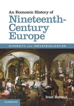 Abbildung von Berend   An Economic History of Nineteenth-Century Europe   2012