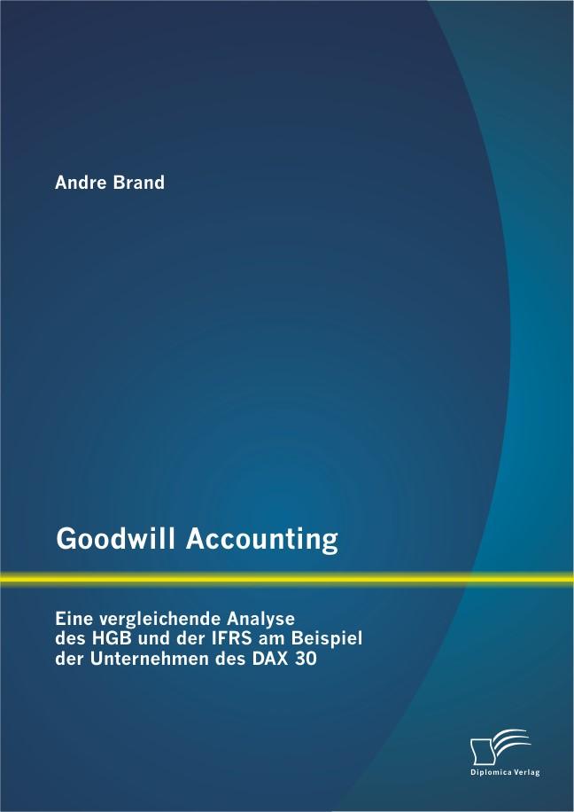 Goodwill Accounting: Eine vergleichende Analyse des HGB und der IFRS am Beispiel der Unternehmen des DAX 30 | Brand, 2012 | Buch (Cover)