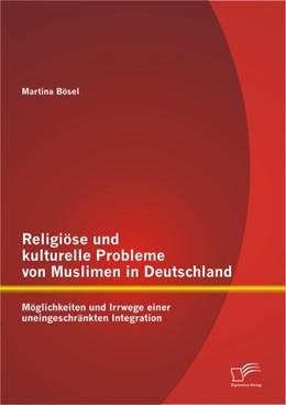 Abbildung von Bösel | Religiöse und kulturelle Probleme von Muslimen in Deutschland: Möglichkeiten und Irrwege einer uneingeschränkten Integration | 2012