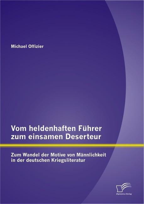 Vom heldenhaften Führer zum einsamen Deserteur: Zum Wandel der Motive von Männlichkeit in der deutschen Kriegsliteratur   Offizier, 2012   Buch (Cover)