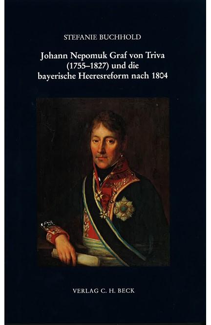 Cover: Stefanie Buchhold, Johann Nepomuk Graf von Triva (1755-1827) und die bayerische Heeresreform nach 1804
