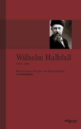 Abbildung von Halbfaß   Wilhelm Halbfaß (1856–1938): Mathematiker, Physiker und Hydrogeograph. Eine Autobiographie   2011