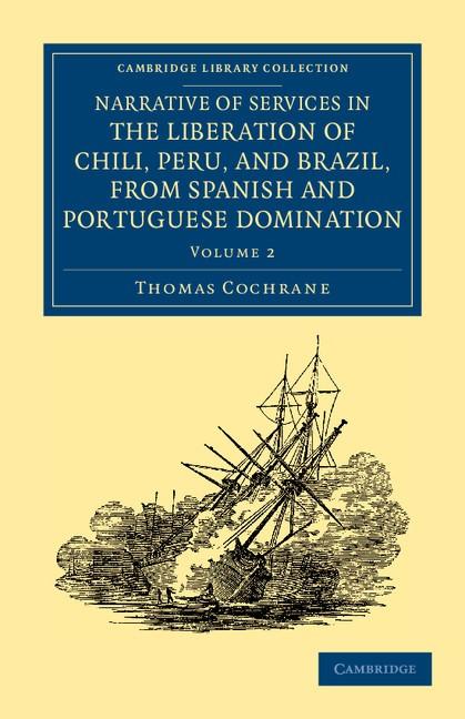 Abbildung von Cochrane   Narrative of Services in the Liberation of Chili, Peru, and Brazil, from Spanish and Portuguese Domination   2012