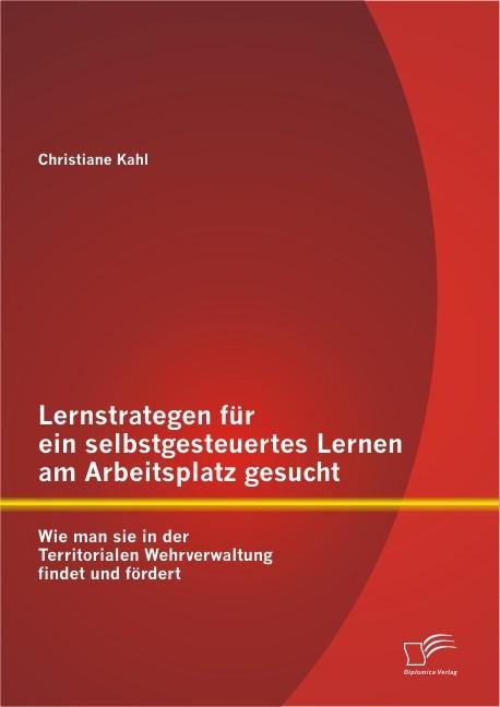 Lernstrategen für ein selbstgesteuertes Lernen am Arbeitsplatz gesucht: Wie man sie in der Territorialen Wehrverwaltung findet und fördert | Kahl, 2012 | Buch (Cover)