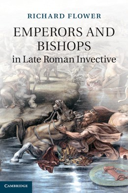 Abbildung von Flower | Emperors and Bishops in Late Roman Invective | 2013