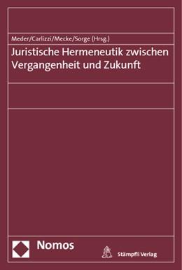 Abbildung von Meder / Carlizzi / Mecke / Sorge (Hrsg.)   Juristische Hermeneutik zwischen Vergangenheit und Zukunft   2013