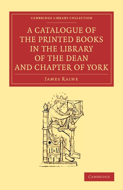 Abbildung von Raine | A Catalogue of the Printed Books in the Library of the Dean and Chapter of York | 2013