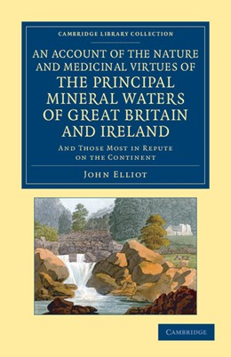 Abbildung von Elliot | An Account of the Nature and Medicinal Virtues of the Principal Mineral Waters of Great Britain and Ireland | 2013 | And Those Most in Repute on th...