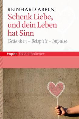 Abbildung von Abeln | Schenk Liebe, und dein Leben hat Sinn | 2013 | Gedanken - Beispiele - Impulse