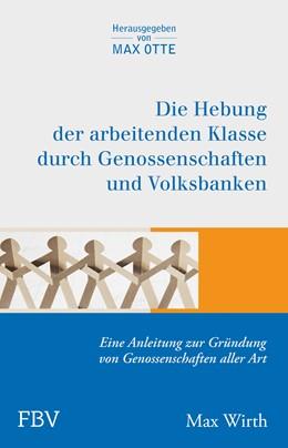 Abbildung von Wirth / Otte | Die Hebung der arbeitenden Klassen durch Genossenschaften und Volksbanken | 1. Auflage 2013 | 2013 | Eine Anleitung zur Gründung vo...