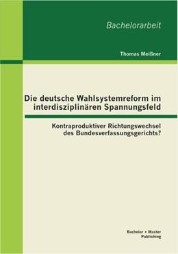 Abbildung von Meißner | Die deutsche Wahlsystemreform im interdisziplinären Spannungsfeld: Kontraproduktiver Richtungswechsel des Bundesverfassungsgerichts? | 2013