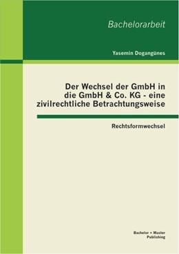 Abbildung von Dogangünes   Der Wechsel der GmbH in die GmbH & Co. KG - eine zivilrechtliche Betrachtungsweise: Rechtsformwechsel   2013