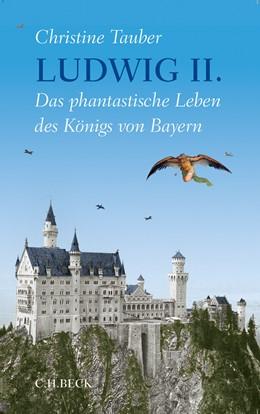 Abbildung von Tauber, Christine   Ludwig II.   2013   Das phantastische Leben des Kö...
