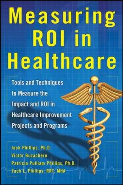 Measuring ROI in Healthcare: Tools and Techniques to Measure the Impact and ROI in Healthcare Improvement Projects and Programs | Phillips / Buzachero, 2013 | Buch (Cover)