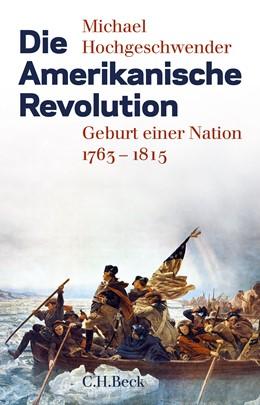 Abbildung von Hochgeschwender, Michael | Die Amerikanische Revolution | 3. Auflage | 2018 | Geburt einer Nation 1763-1815