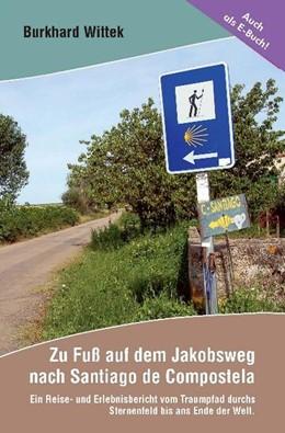 Abbildung von Wittek | Zu Fuß auf dem Jakobsweg nach Santiago de Compostela | 1. Auflage | 2013 | Ein Reise- und Erlebnisbericht...