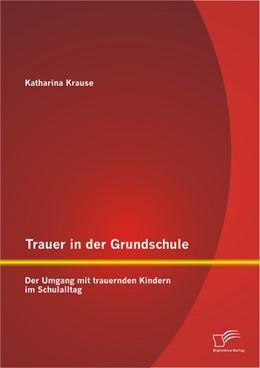 Abbildung von Krause | Trauer in der Grundschule: Der Umgang mit trauernden Kindern im Schulalltag | 2013