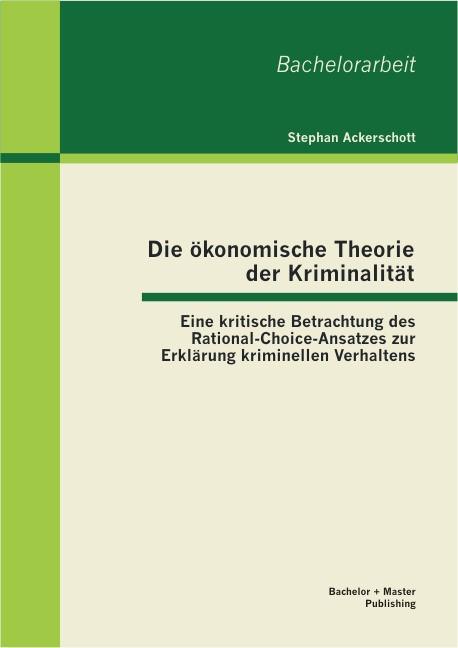 Die ökonomische Theorie der Kriminalität: Eine kritische Betrachtung des Rational-Choice-Ansatzes zur Erklärung kriminellen Verhaltens | Ackerschott, 2013 | Buch (Cover)