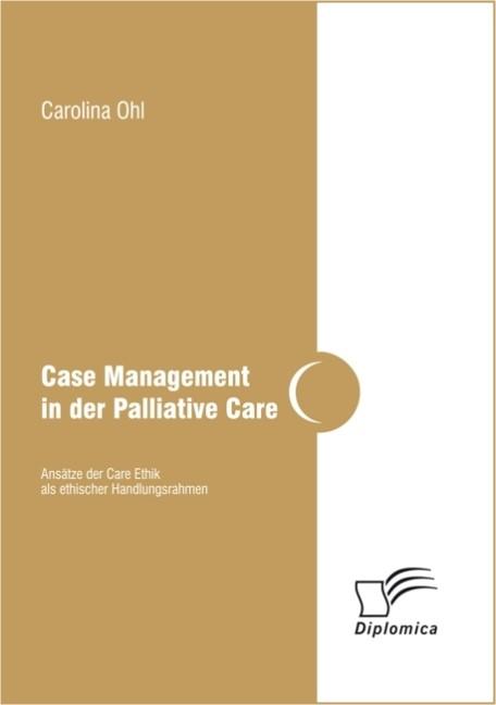 Case Management in der Palliative Care: Ansätze der Care Ethik als ethischer Handlungsrahmen | Ohl, 2013 | Buch (Cover)