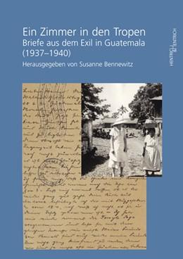 Abbildung von Bennewitz | Ein Zimmer in den Tropen | 2013 | Briefe aus dem Exil in Guatema...