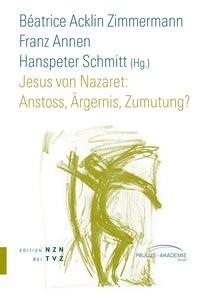 Abbildung von Acklin Zimmermann / Schmitt / Annen   Jesus von Nazaret: Anstoss, Ärgernis, Zumutung?   2013