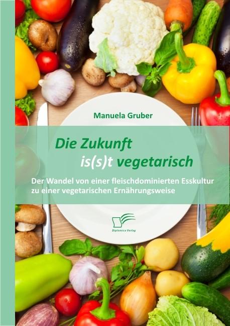 Abbildung von Gruber | Die Zukunft is(s)t vegetarisch: Der Wandel von einer fleischdominierten Esskultur zu einer vegetarischen Ernährungsweise | 2013