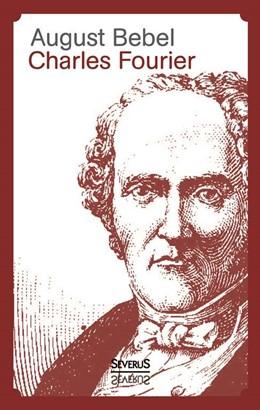 Abbildung von Bebel | Charles Fourier - Sein Leben und seine Theorien | 2013 | Sein Leben und seine Theorien
