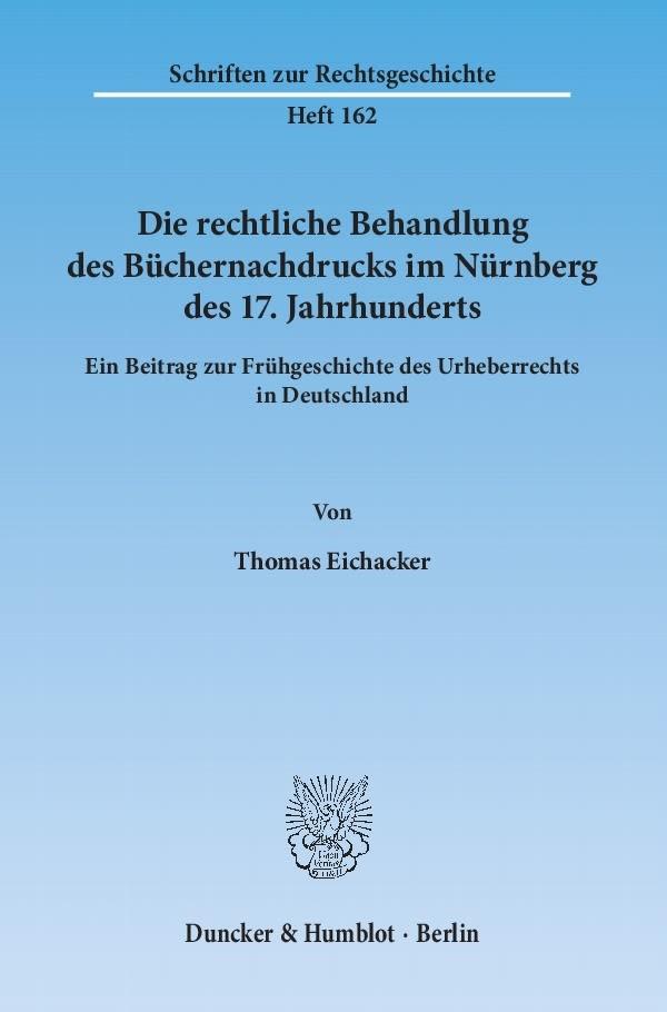 Abbildung von Eichacker | Die rechtliche Behandlung des Büchernachdrucks im Nürnberg des 17. Jahrhunderts | 2013