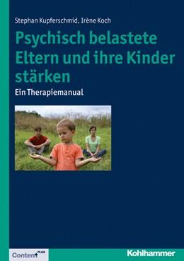 Abbildung von Kupferschmid / Koch   Psychisch belastete Eltern und ihre Kinder stärken   2014   Ein Therapiemanual