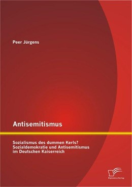 Abbildung von Jürgens   Antisemitismus: Sozialismus des dummen Kerls? Sozialdemokratie und Antisemitismus im Deutschen Kaiserreich   2013