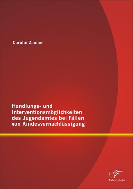 Abbildung von Zauner | Handlungs- und Interventionsmöglichkeiten des Jugendamtes bei Fällen von Kindesvernachlässigung | 2013