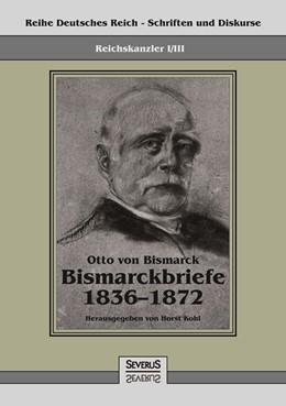 Abbildung von von Bismarck / Kohl | Reichskanzler Otto von Bismarck - Bismarckbriefe 1836-1872. Hrsg. von Horst Kohl | 2013 | Reihe Deutsches Reich, Bd. I/I... | I/III