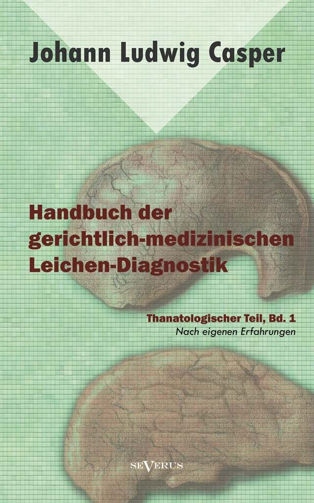 Abbildung von Casper | Handbuch der gerichtlich-medizinischen Leichen-Diagnostik: Thanatologischer Teil, Bd. 1 | 2013
