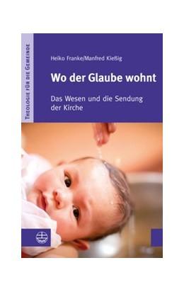 Abbildung von Franke / Kießig   Wo der Glaube wohnt   2013   Das Wesen und die Sendung der ...   I/3